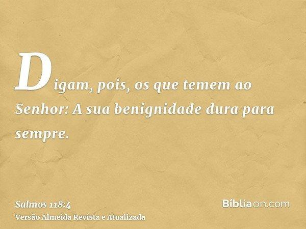 Digam, pois, os que temem ao Senhor: A sua benignidade dura para sempre.