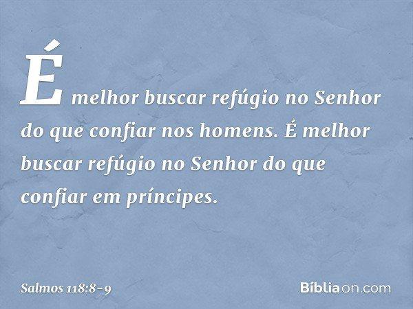 É melhor buscar refúgio no Senhor do que confiar nos homens. É melhor buscar refúgio no Senhor do que confiar em príncipes. -- Salmo 118:8-9