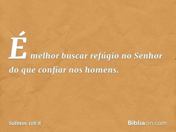 É melhor buscar refúgio no Senhor do que confiar nos homens. -- Salmo 118:8