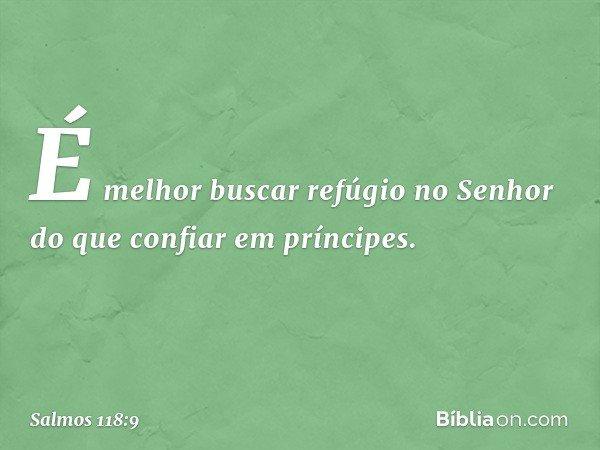 É melhor buscar refúgio no Senhor do que confiar em príncipes. -- Salmo 118:9