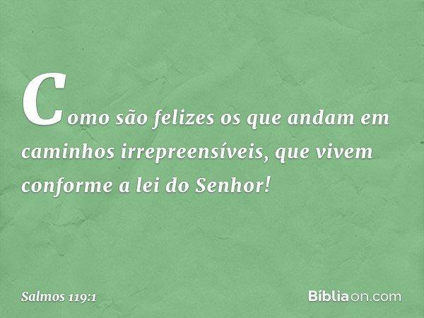 Como são felizes os que andam em caminhos irrepreensíveis, que vivem conforme a lei do Senhor! -- Salmo 119:1