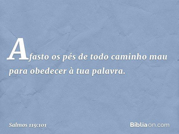 Afasto os pés de todo caminho mau para obedecer à tua palavra. -- Salmo 119:101