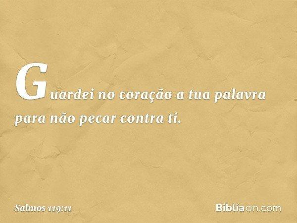 Guardei no coração a tua palavra para não pecar contra ti. -- Salmo 119:11