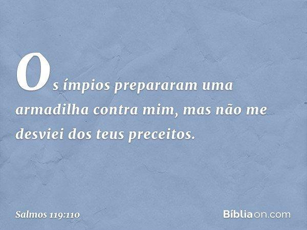 Os ímpios prepararam uma armadilha contra mim, mas não me desviei dos teus preceitos. -- Salmo 119:110
