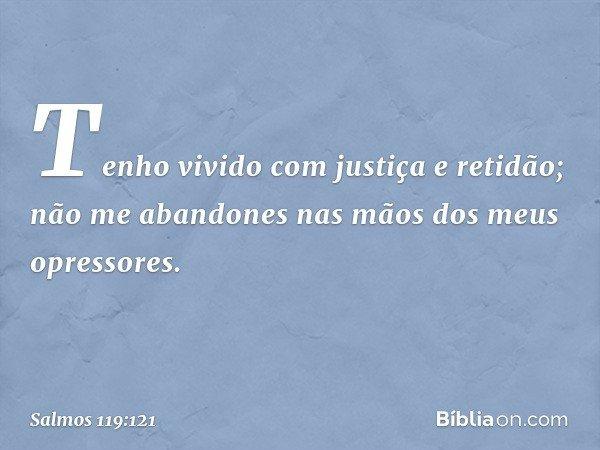 Tenho vivido com justiça e retidão; não me abandones nas mãos dos meus opressores. -- Salmo 119:121