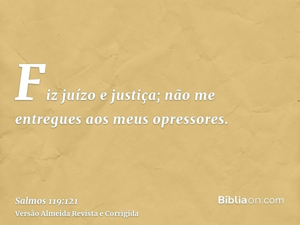 Fiz juízo e justiça; não me entregues aos meus opressores.