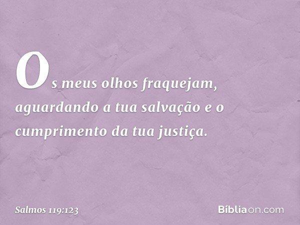 Os meus olhos fraquejam, aguardando a tua salvação e o cumprimento da tua justiça. -- Salmo 119:123