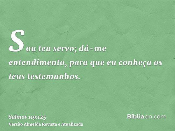 Sou teu servo; dá-me entendimento, para que eu conheça os teus testemunhos.