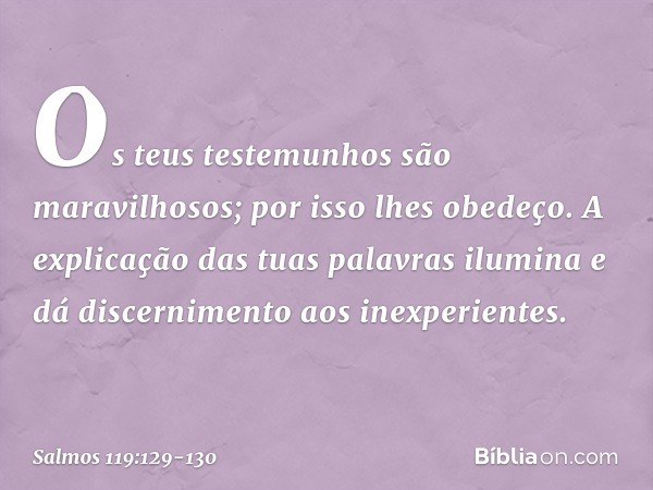 Os teus testemunhos são maravilhosos; por isso lhes obedeço. A explicação das tuas palavras ilumina e dá discernimento aos inexperientes. -- Salmo 119:129-130