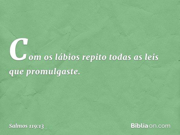 Com os lábios repito todas as leis que promulgaste. -- Salmo 119:13