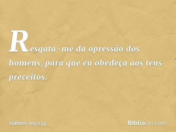 Resgata-me da opressão dos homens, para que eu obedeça aos teus preceitos. -- Salmo 119:134