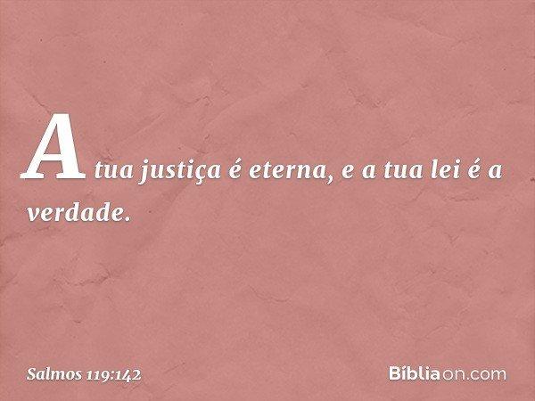 A tua justiça é eterna, e a tua lei é a verdade. -- Salmo 119:142