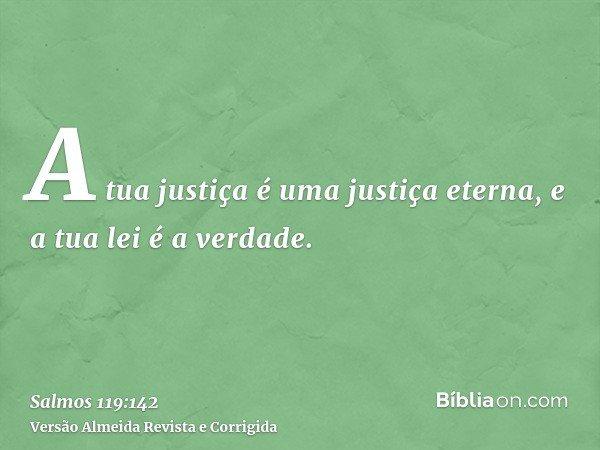 A tua justiça é uma justiça eterna, e a tua lei é a verdade.