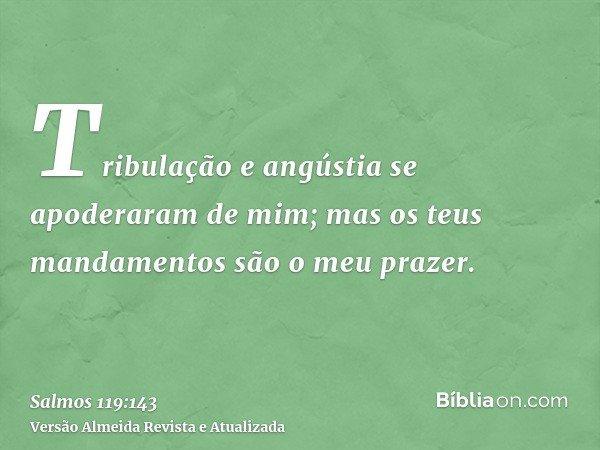 Tribulação e angústia se apoderaram de mim; mas os teus mandamentos são o meu prazer.