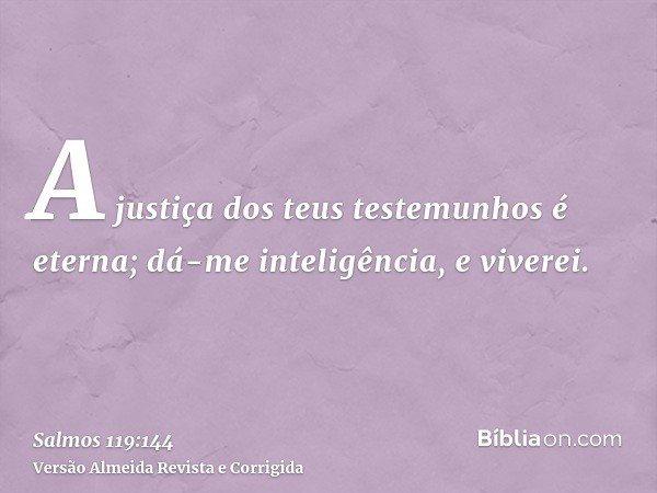 A justiça dos teus testemunhos é eterna; dá-me inteligência, e viverei.