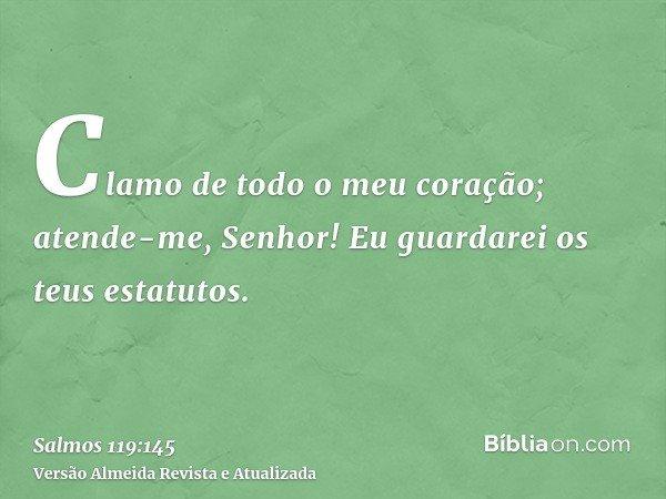 Clamo de todo o meu coração; atende-me, Senhor! Eu guardarei os teus estatutos.