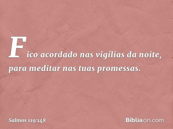 Fico acordado nas vigílias da noite, para meditar nas tuas promessas. -- Salmo 119:148