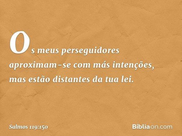 Os meus perseguidores aproximam-se com más intenções, mas estão distantes da tua lei. -- Salmo 119:150