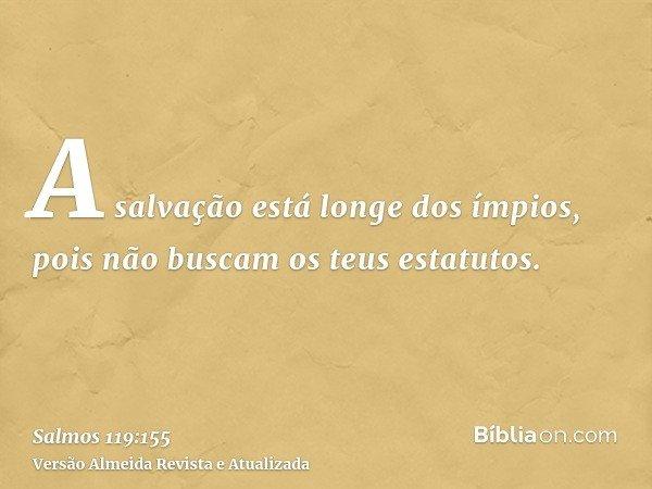 A salvação está longe dos ímpios, pois não buscam os teus estatutos.
