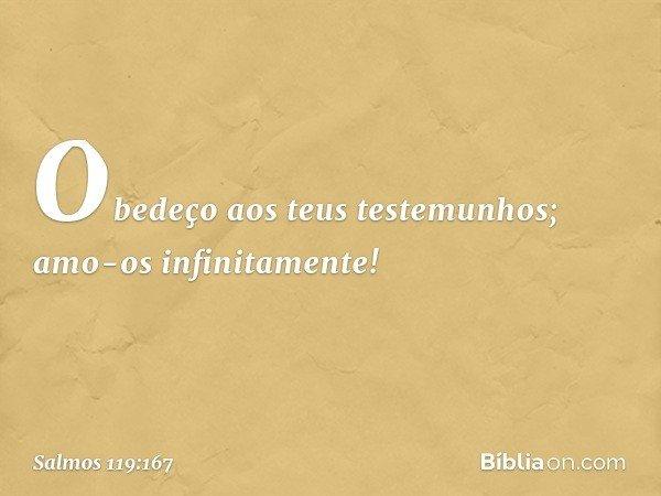Obedeço aos teus testemunhos; amo-os infinitamente! -- Salmo 119:167