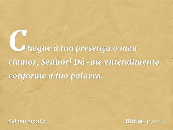 Chegue à tua presença o meu clamor, Senhor! Dá-me entendimento conforme a tua palavra. -- Salmo 119:169