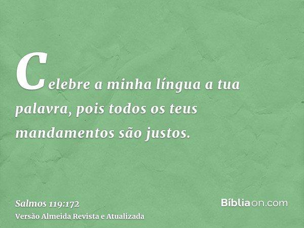 Celebre a minha língua a tua palavra, pois todos os teus mandamentos são justos.