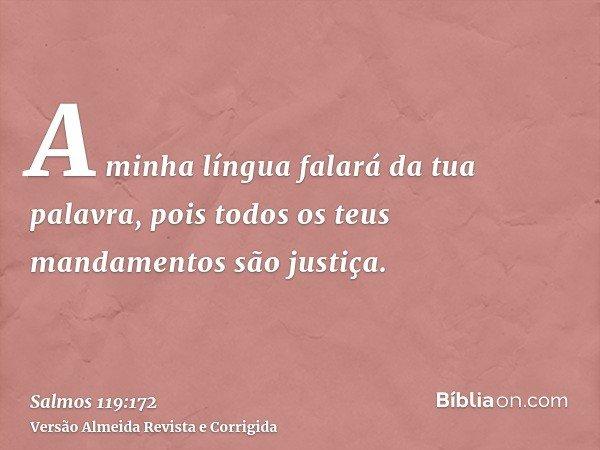 A minha língua falará da tua palavra, pois todos os teus mandamentos são justiça.
