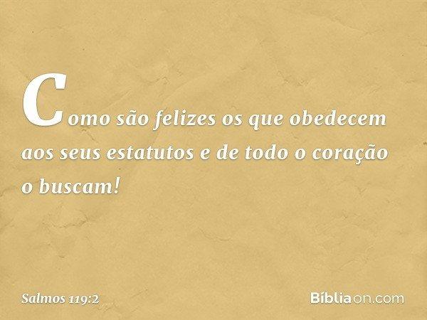 Como são felizes os que obedecem aos seus estatutos e de todo o coração o buscam! -- Salmo 119:2