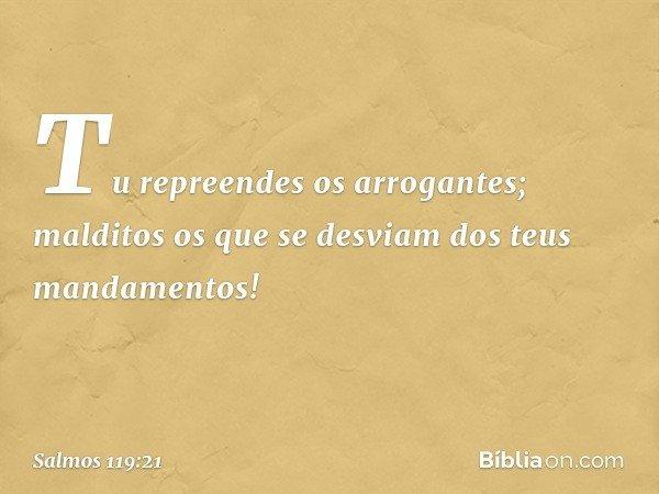 Tu repreendes os arrogantes; malditos os que se desviam dos teus mandamentos! -- Salmo 119:21