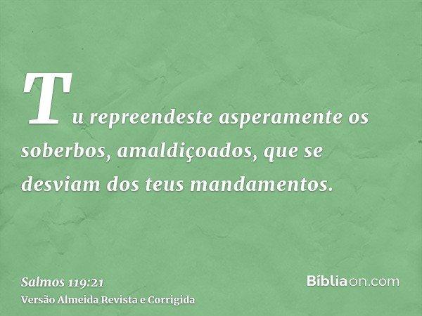 Tu repreendeste asperamente os soberbos, amaldiçoados, que se desviam dos teus mandamentos.