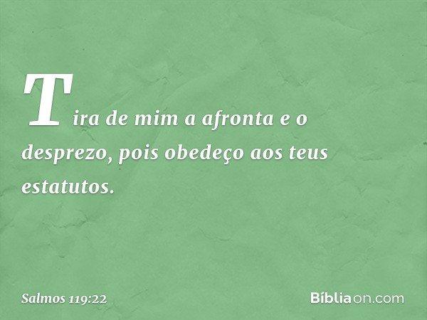 Tira de mim a afronta e o desprezo, pois obedeço aos teus estatutos. -- Salmo 119:22
