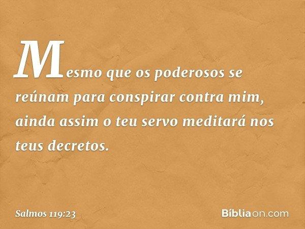 Mesmo que os poderosos se reúnam para conspirar contra mim, ainda assim o teu servo meditará nos teus decretos. -- Salmo 119:23