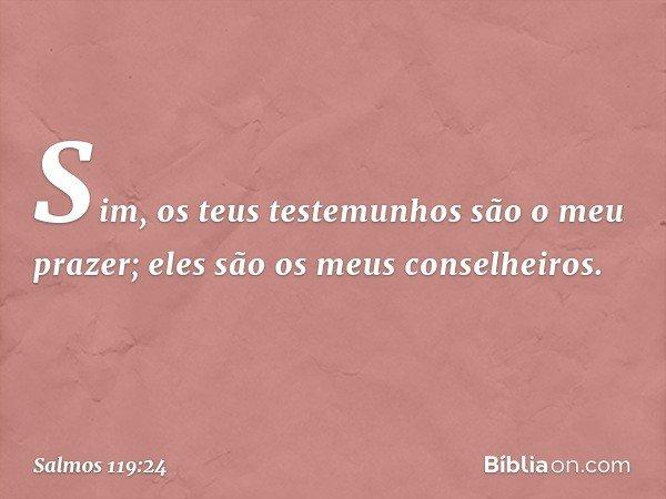 Sim, os teus testemunhos são o meu prazer; eles são os meus conselheiros. -- Salmo 119:24