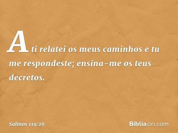 A ti relatei os meus caminhos e tu me respondeste; ensina-me os teus decretos. -- Salmo 119:26