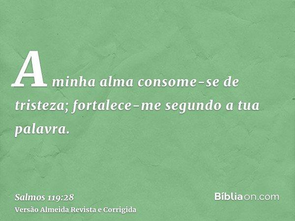 A minha alma consome-se de tristeza; fortalece-me segundo a tua palavra.