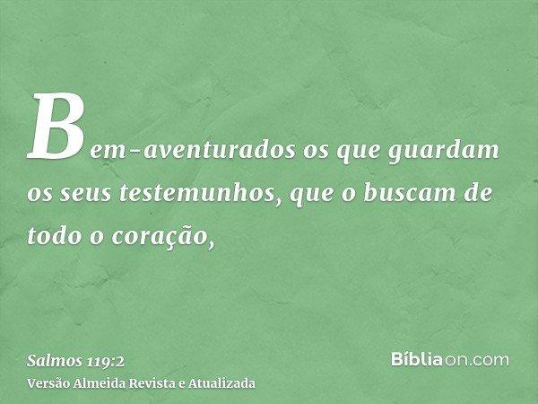 Bem-aventurados os que guardam os seus testemunhos, que o buscam de todo o coração,