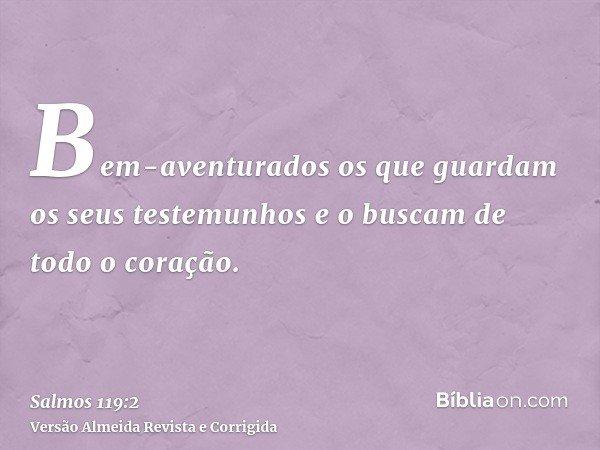 Bem-aventurados os que guardam os seus testemunhos e o buscam de todo o coração.