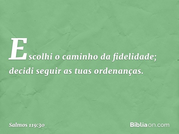 Escolhi o caminho da fidelidade; decidi seguir as tuas ordenanças. -- Salmo 119:30