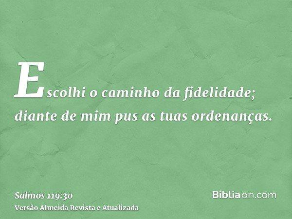 Escolhi o caminho da fidelidade; diante de mim pus as tuas ordenanças.
