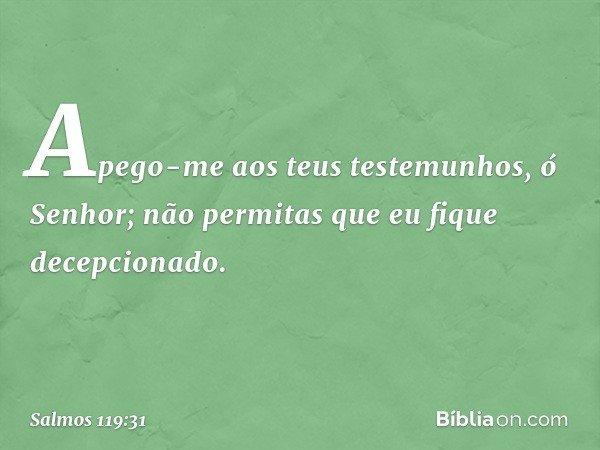 Apego-me aos teus testemunhos, ó Senhor; não permitas que eu fique decepcionado. -- Salmo 119:31