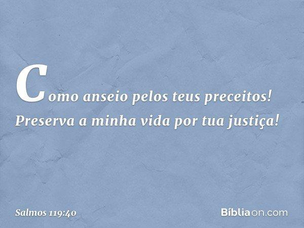 Como anseio pelos teus preceitos! Preserva a minha vida por tua justiça! -- Salmo 119:40