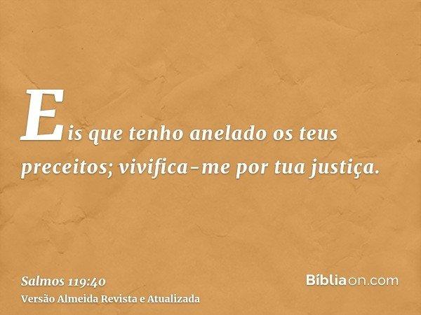 Eis que tenho anelado os teus preceitos; vivifica-me por tua justiça.