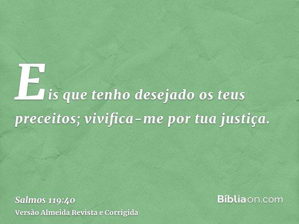 Eis que tenho desejado os teus preceitos; vivifica-me por tua justiça.