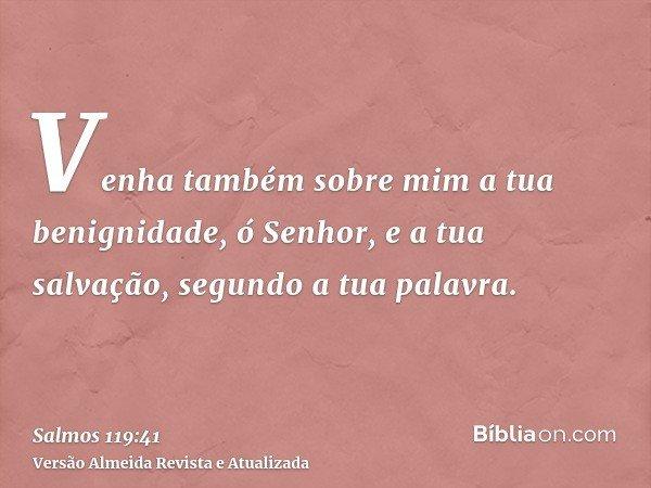 Venha também sobre mim a tua benignidade, ó Senhor, e a tua salvação, segundo a tua palavra.