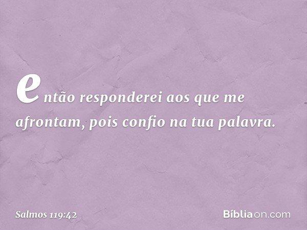 então responderei aos que me afrontam, pois confio na tua palavra. -- Salmo 119:42