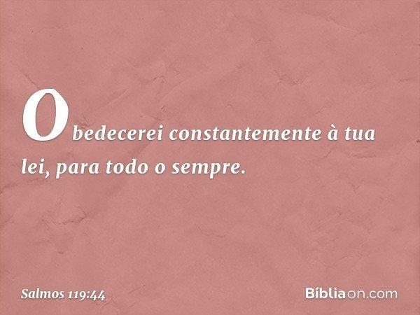 Obedecerei constantemente à tua lei, para todo o sempre. -- Salmo 119:44