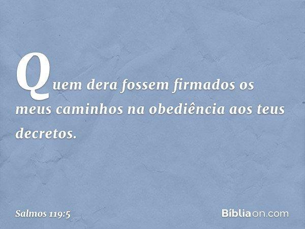 Quem dera fossem firmados os meus caminhos na obediência aos teus decretos. -- Salmo 119:5