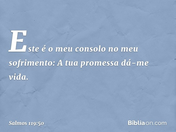 Este é o meu consolo no meu sofrimento: A tua promessa dá-me vida. -- Salmo 119:50