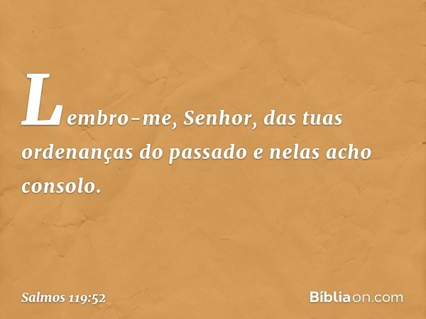Lembro-me, Senhor, das tuas ordenanças do passado e nelas acho consolo. -- Salmo 119:52