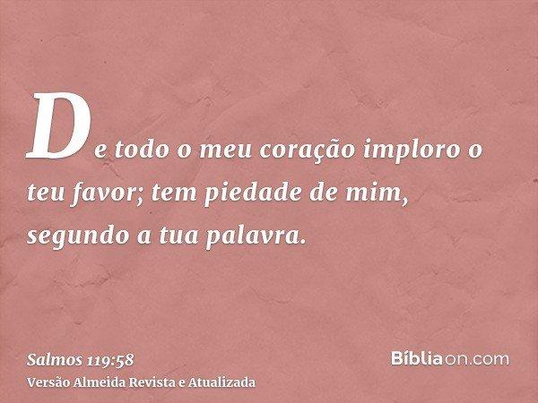 De todo o meu coração imploro o teu favor; tem piedade de mim, segundo a tua palavra.